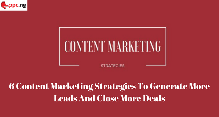 Content Marketing: 6 Strategies To Generate More Leads And Close More Deals