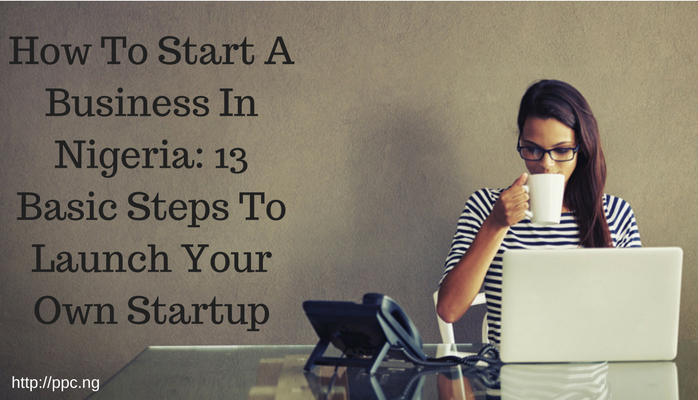 How To Start A Business In Nigeria: 13 Basic Steps To Launch Your Own Startup